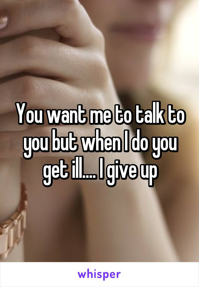 You want me to talk to you but when I do you get ill.... I give up