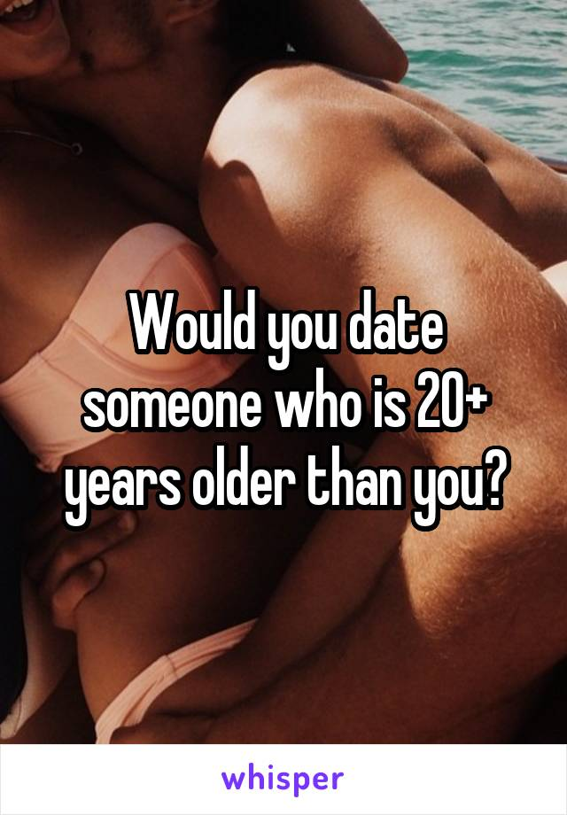 Would you date someone who is 20+ years older than you?