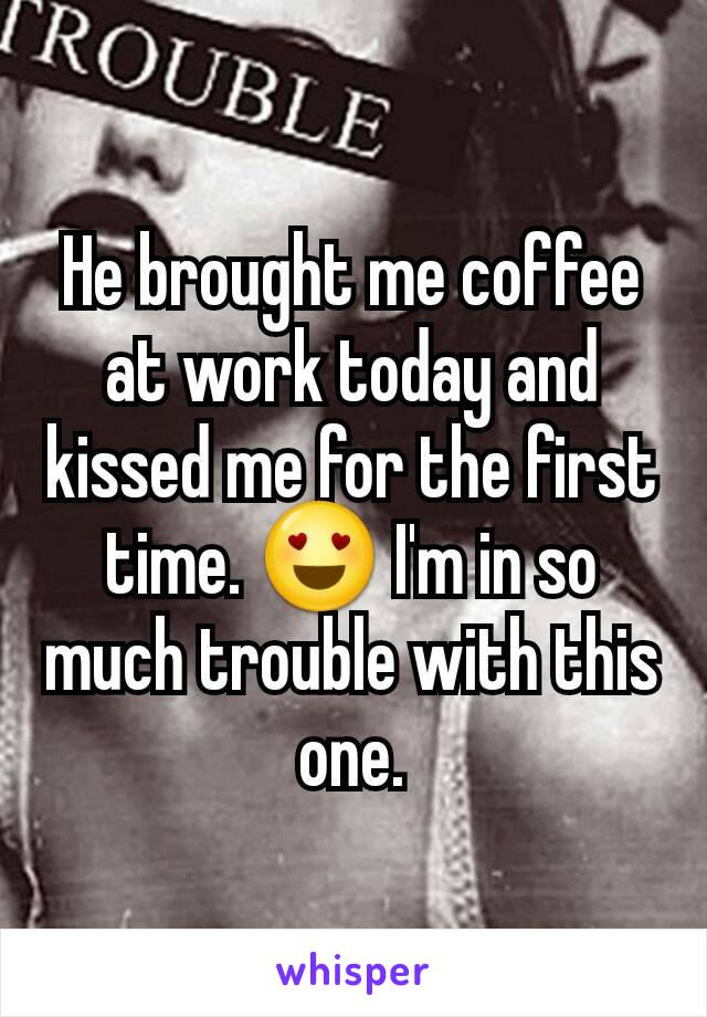 He brought me coffee at work today and kissed me for the first time. 😍 I'm in so much trouble with this one.