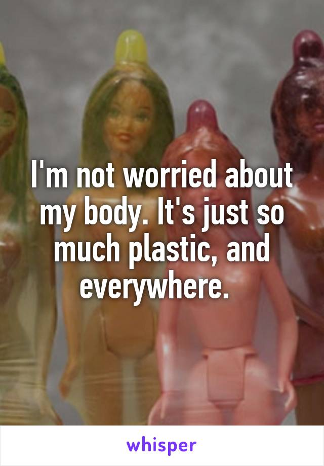 I'm not worried about my body. It's just so much plastic, and everywhere.