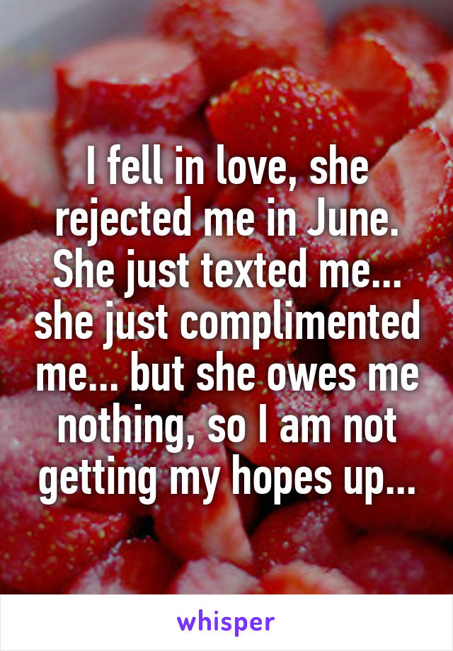 I fell in love, she rejected me in June. She just texted me... she just complimented me... but she owes me nothing, so I am not getting my hopes up...