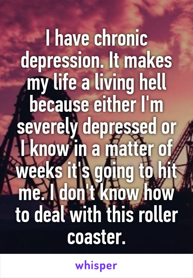 I have chronic depression. It makes my life a living hell because either I'm severely depressed or I know in a matter of weeks it's going to hit me. I don't know how to deal with this roller coaster.