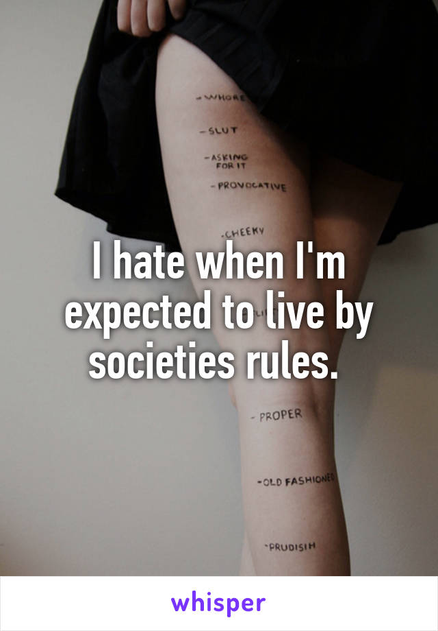 I hate when I'm expected to live by societies rules.