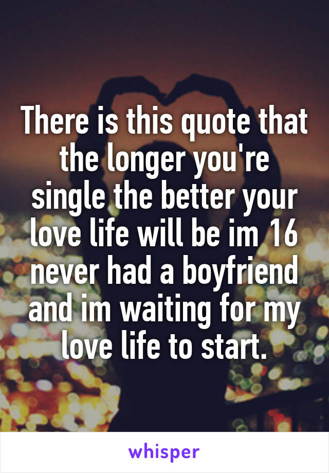 There is this quote that the longer you're single the better your love life will be im 16 never had a boyfriend and im waiting for my love life to start.