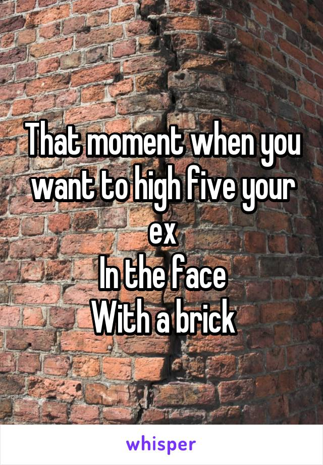 That moment when you want to high five your ex In the face With a brick