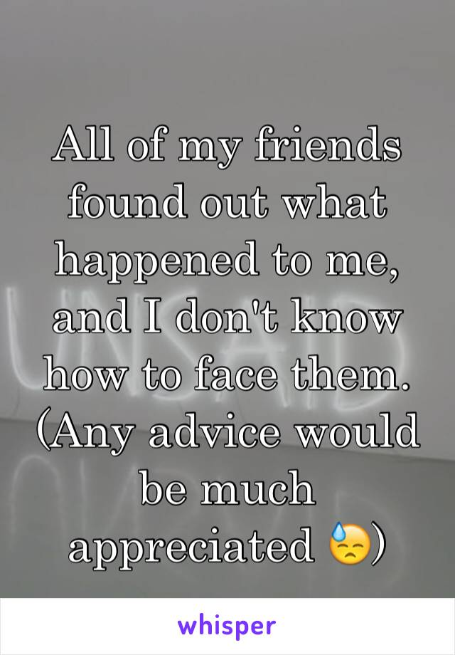 All of my friends found out what happened to me, and I don't know how to face them. (Any advice would be much appreciated 😓)