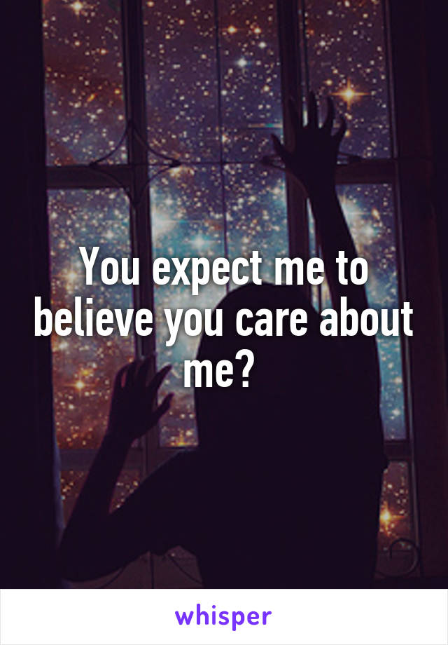 You expect me to believe you care about me?
