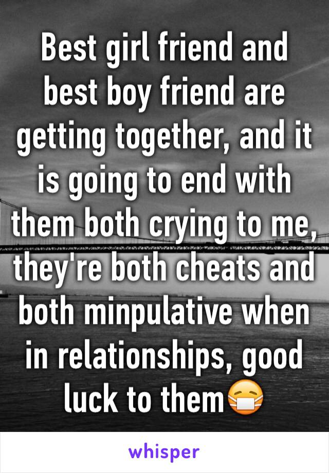 Best girl friend and best boy friend are getting together, and it is going to end with them both crying to me, they're both cheats and both minpulative when in relationships, good luck to them😷