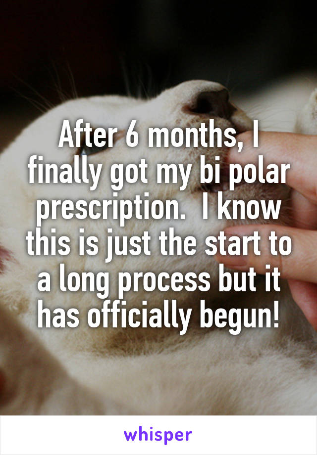 After 6 months, I finally got my bi polar prescription.  I know this is just the start to a long process but it has officially begun!