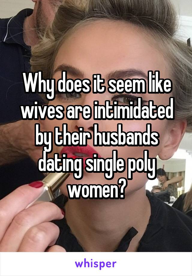 Why does it seem like wives are intimidated by their husbands dating single poly women?