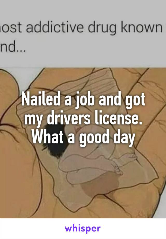 Nailed a job and got my drivers license. What a good day