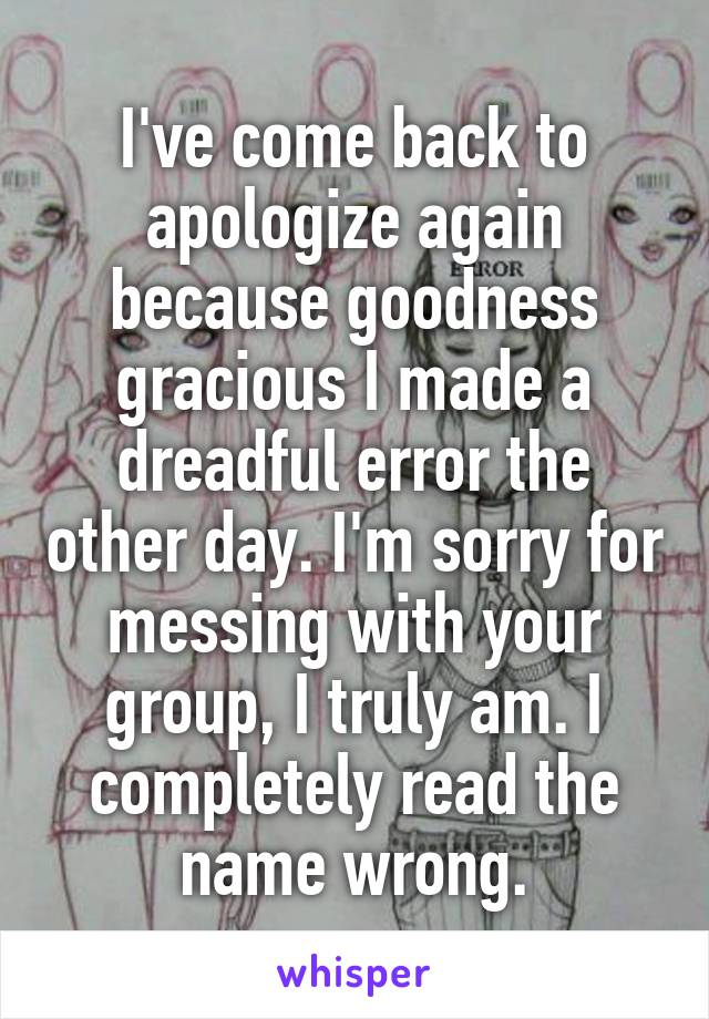 I've come back to apologize again because goodness gracious I made a dreadful error the other day. I'm sorry for messing with your group, I truly am. I completely read the name wrong.