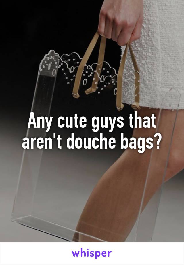 Any cute guys that aren't douche bags?