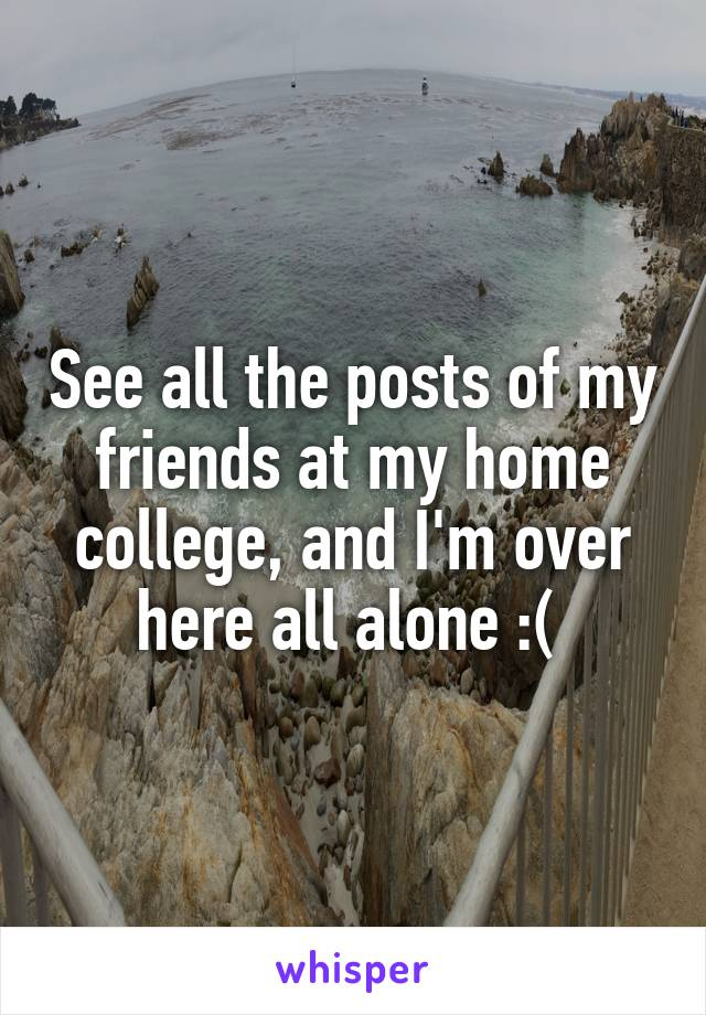 See all the posts of my friends at my home college, and I'm over here all alone :(