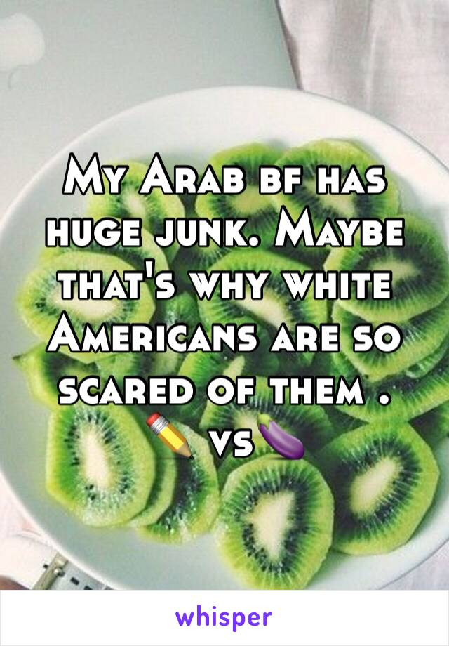 My Arab bf has huge junk. Maybe that's why white Americans are so scared of them . ✏ vs ️🍆