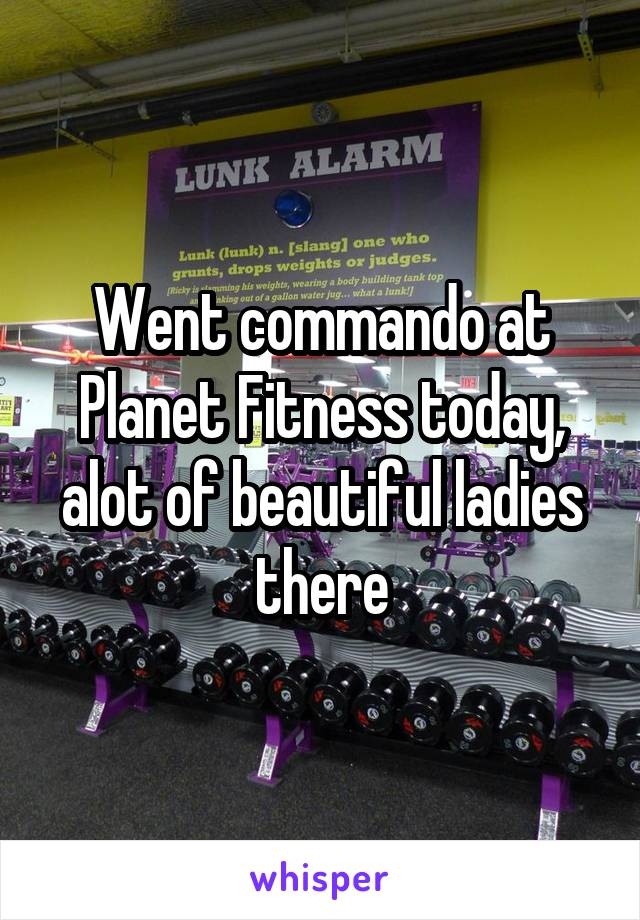 Went commando at Planet Fitness today, alot of beautiful ladies there