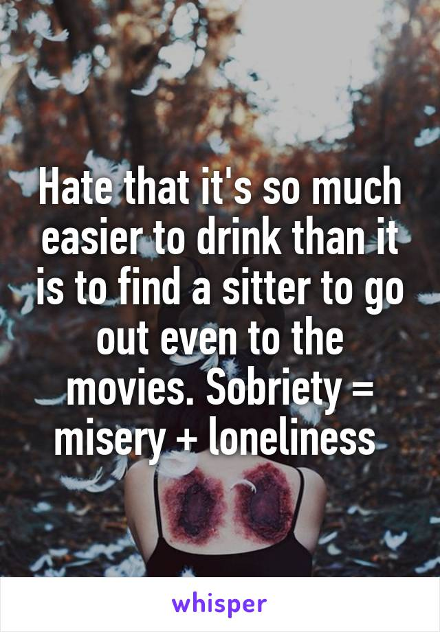 Hate that it's so much easier to drink than it is to find a sitter to go out even to the movies. Sobriety = misery + loneliness