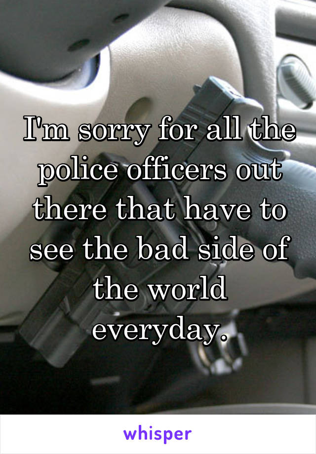 I'm sorry for all the police officers out there that have to see the bad side of the world everyday.