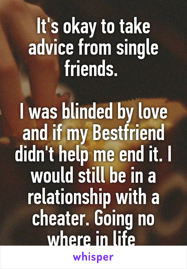 It's okay to take advice from single friends.   I was blinded by love and if my Bestfriend didn't help me end it. I would still be in a relationship with a cheater. Going no where in life