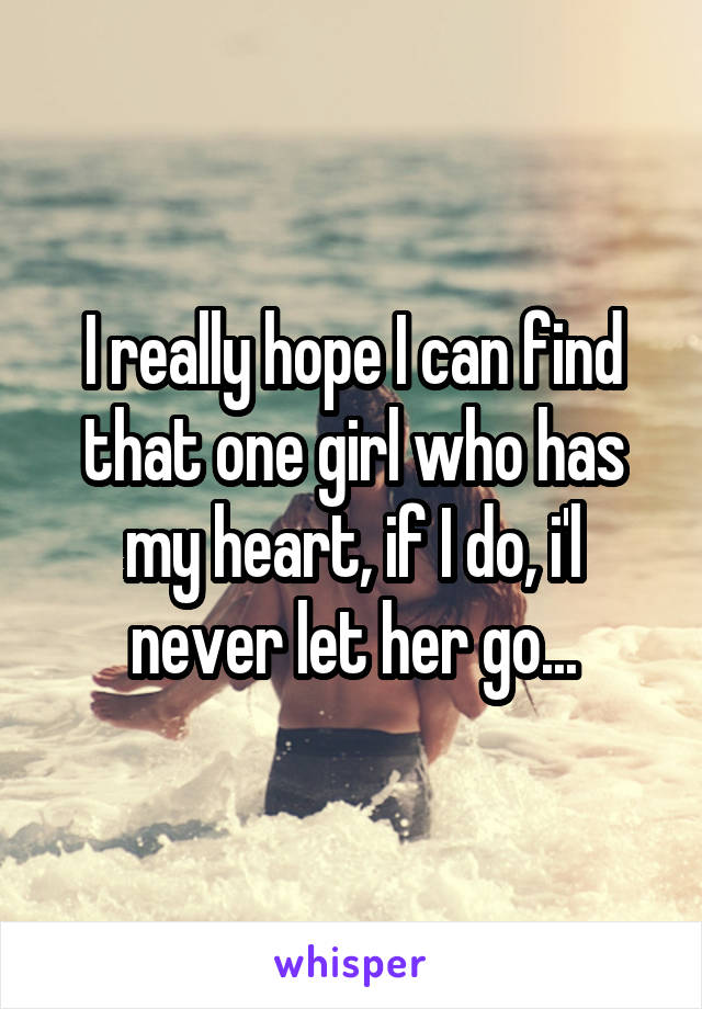 I really hope I can find that one girl who has my heart, if I do, i'l never let her go...