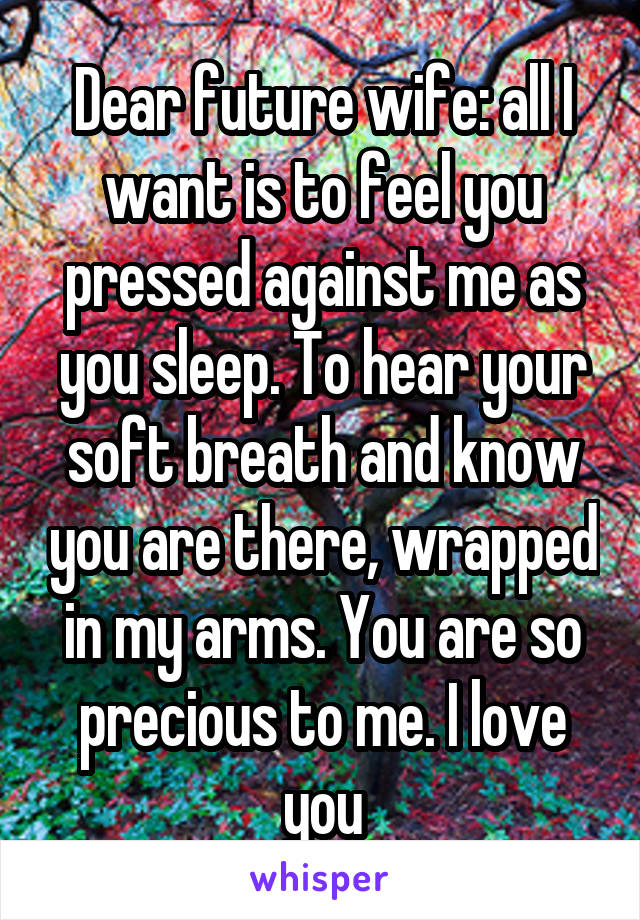 Dear future wife: all I want is to feel you pressed against me as you sleep. To hear your soft breath and know you are there, wrapped in my arms. You are so precious to me. I love you