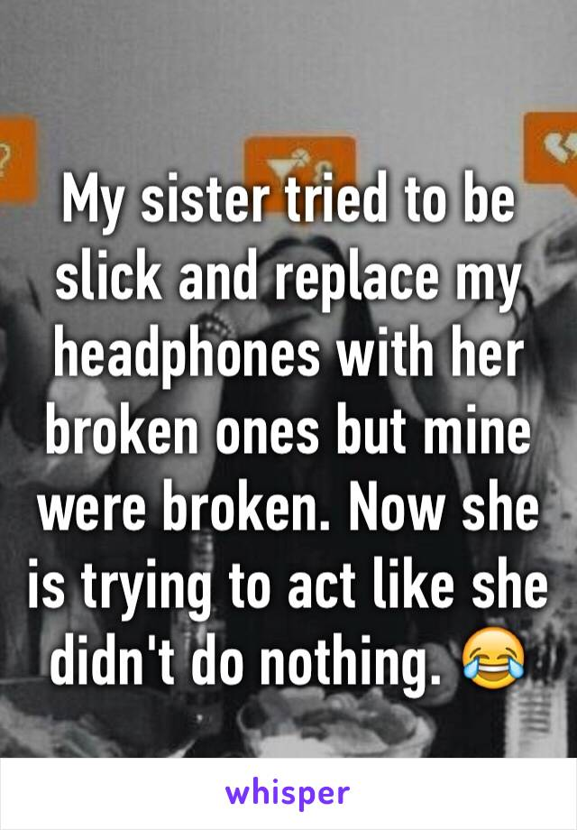 My sister tried to be slick and replace my headphones with her broken ones but mine were broken. Now she is trying to act like she didn't do nothing. 😂