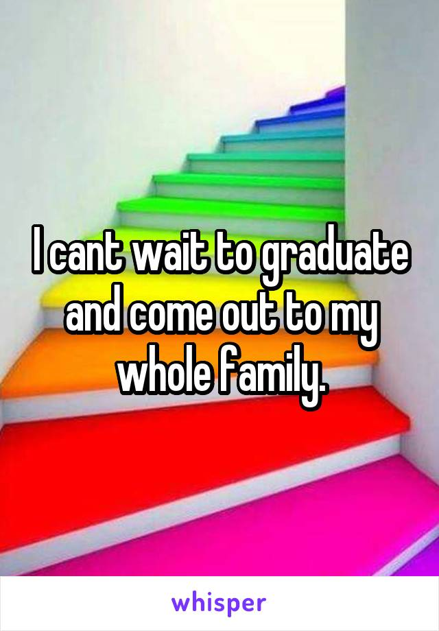 I cant wait to graduate and come out to my whole family.