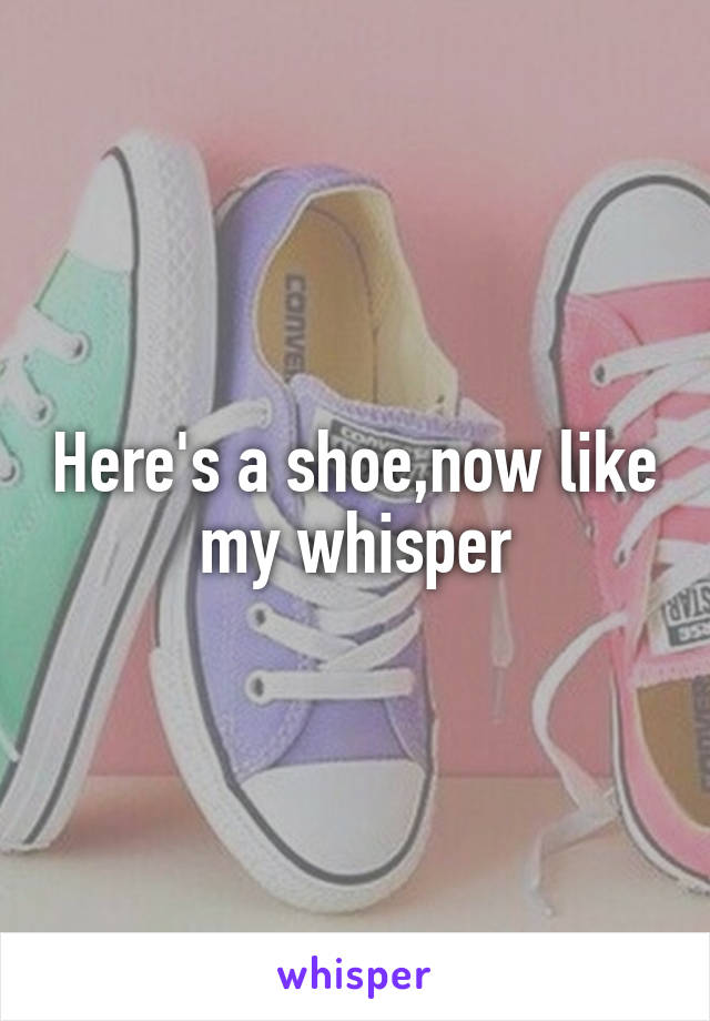 Here's a shoe,now like my whisper