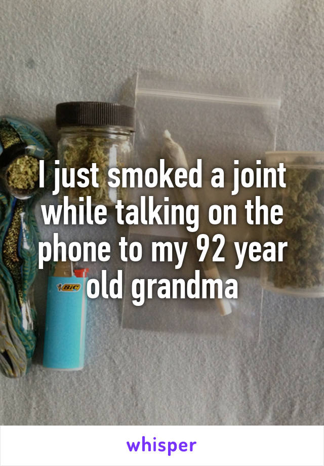 I just smoked a joint while talking on the phone to my 92 year old grandma