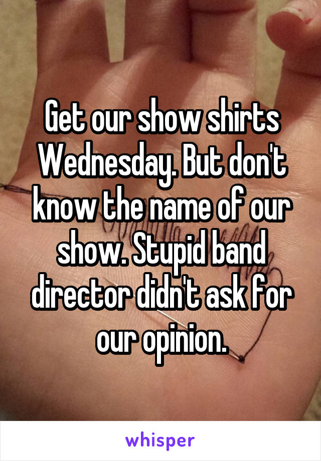 Get our show shirts Wednesday. But don't know the name of our show. Stupid band director didn't ask for our opinion.