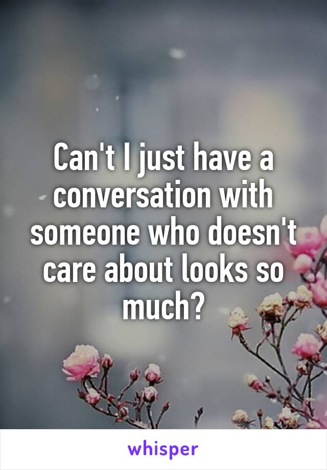 Can't I just have a conversation with someone who doesn't care about looks so much?