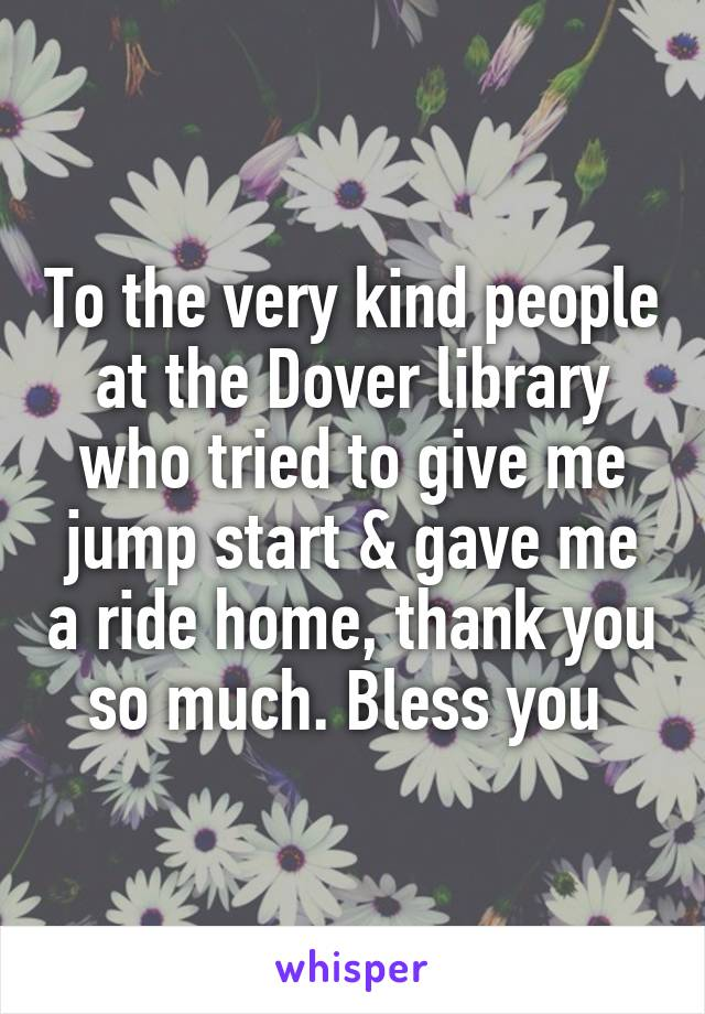 To the very kind people at the Dover library who tried to give me jump start & gave me a ride home, thank you so much. Bless you