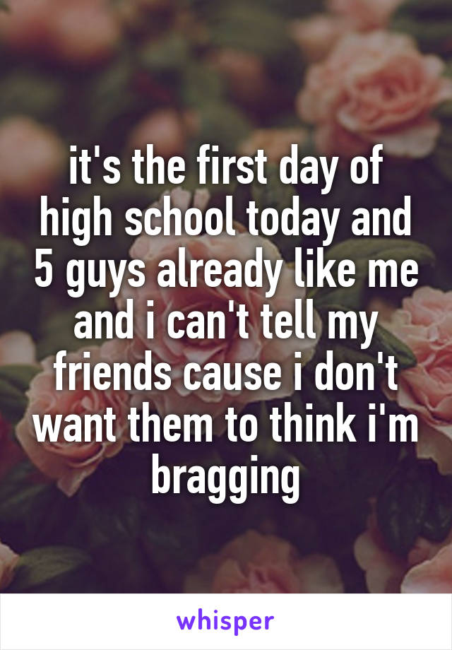 it's the first day of high school today and 5 guys already like me and i can't tell my friends cause i don't want them to think i'm bragging
