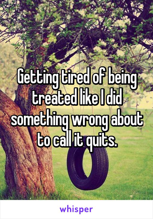 Getting tired of being treated like I did something wrong about to call it quits.