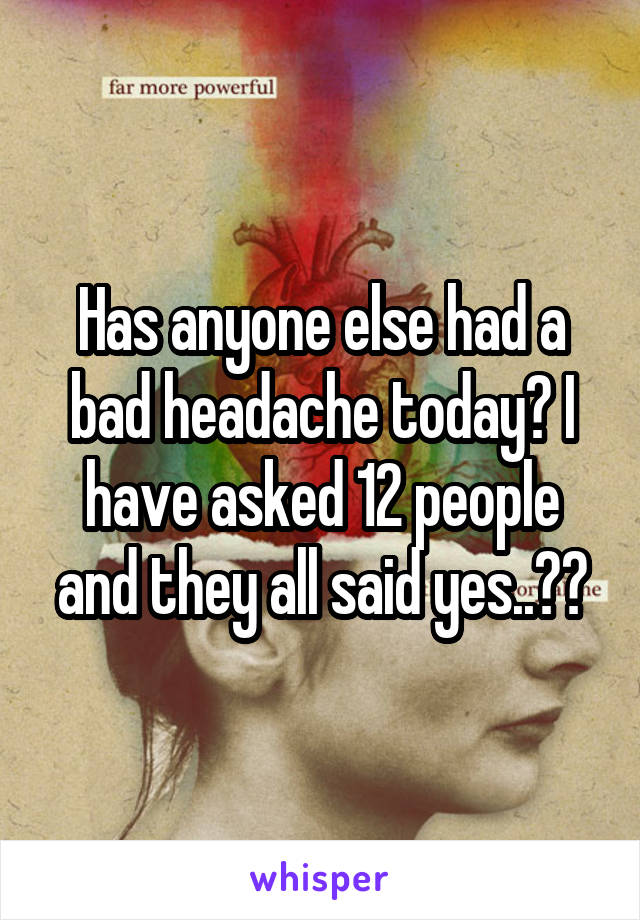 Has anyone else had a bad headache today? I have asked 12 people and they all said yes..??