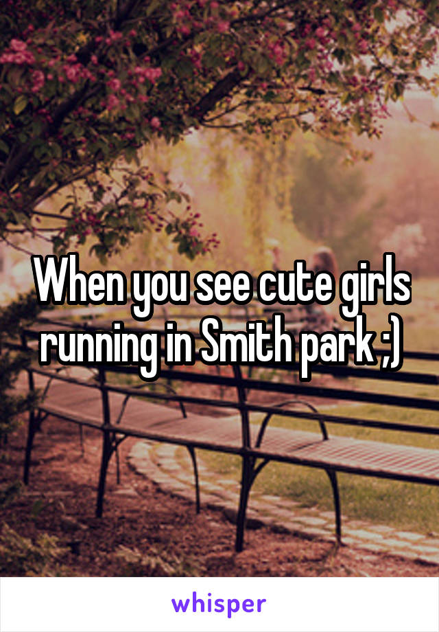 When you see cute girls running in Smith park ;)