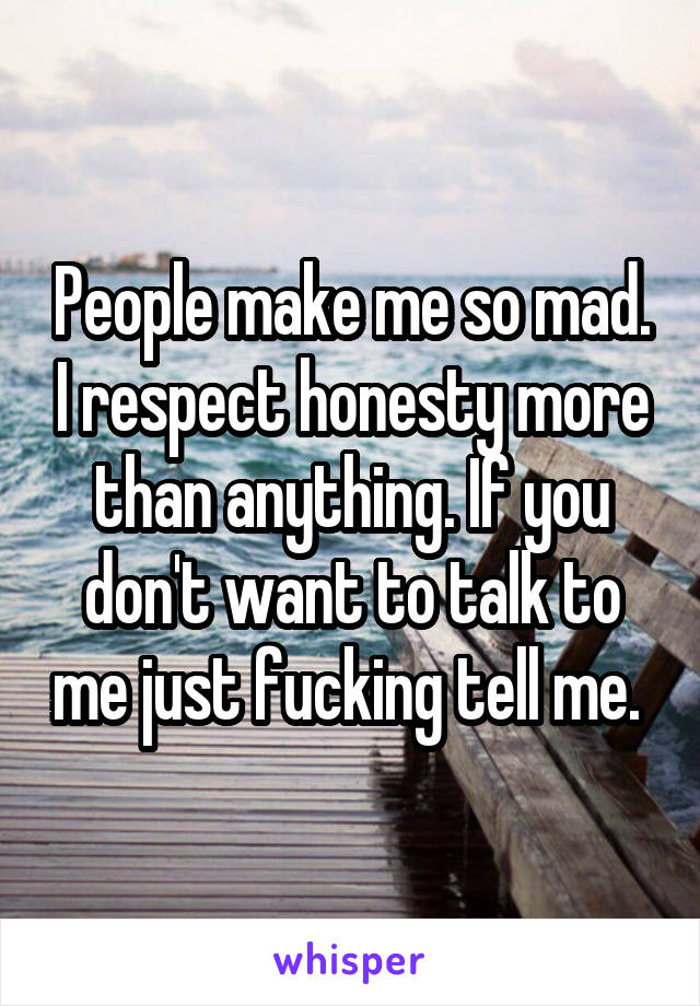 People make me so mad. I respect honesty more than anything. If you don't want to talk to me just fucking tell me.