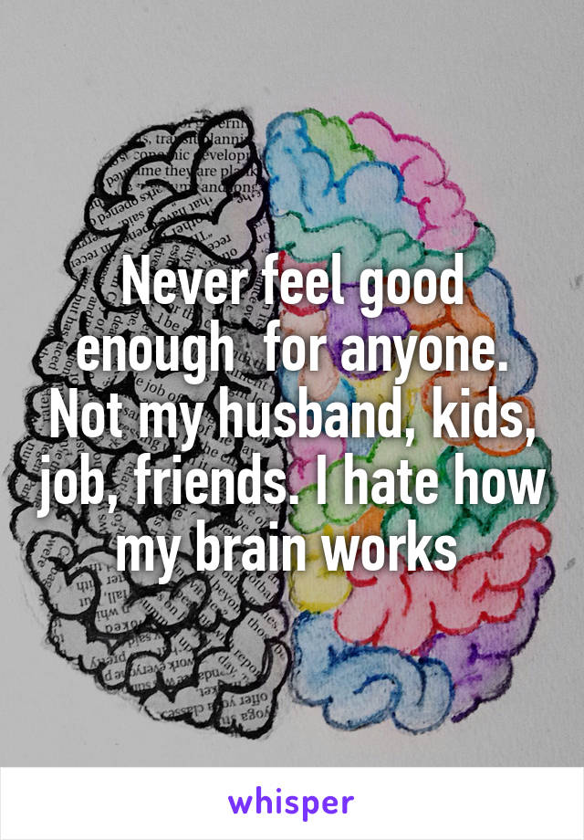 Never feel good enough  for anyone. Not my husband, kids, job, friends. I hate how my brain works