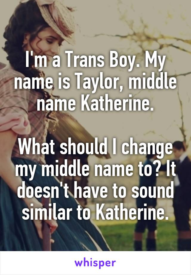 I'm a Trans Boy. My name is Taylor, middle name Katherine.  What should I change my middle name to? It doesn't have to sound similar to Katherine.