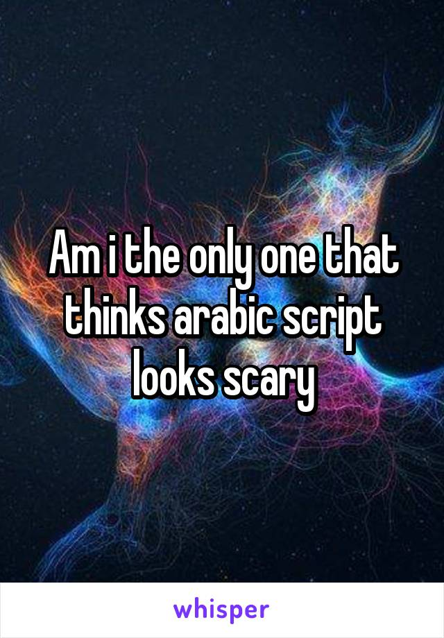 Am i the only one that thinks arabic script looks scary