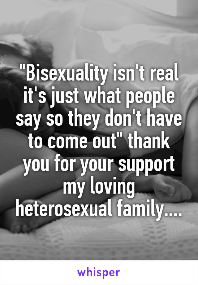 """Bisexuality isn't real it's just what people say so they don't have to come out"" thank you for your support my loving heterosexual family...."