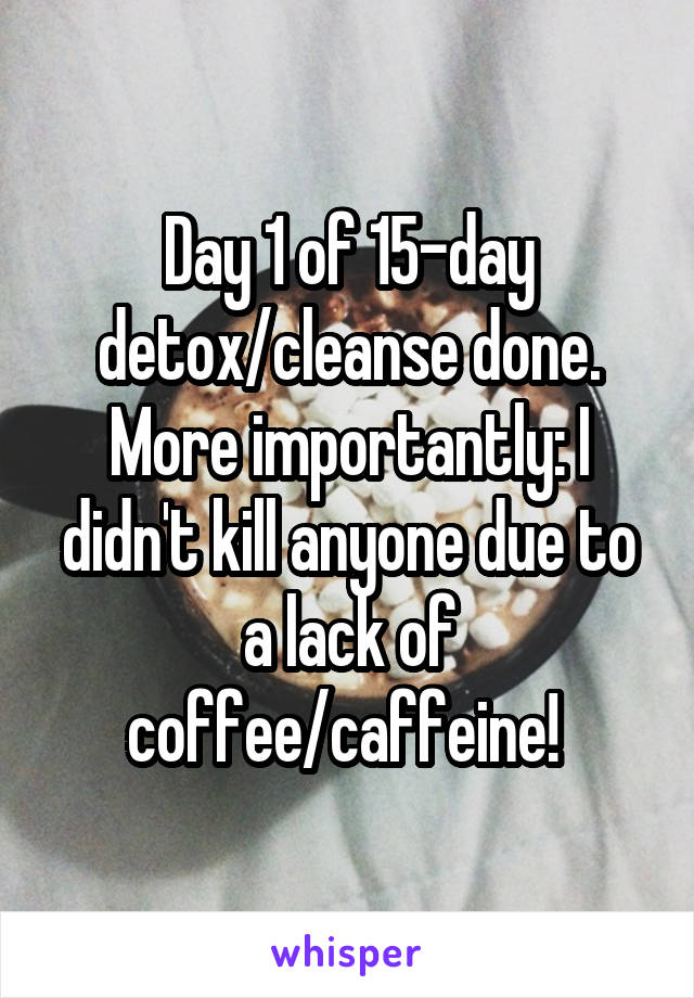 Day 1 of 15-day detox/cleanse done. More importantly: I didn't kill anyone due to a lack of coffee/caffeine!