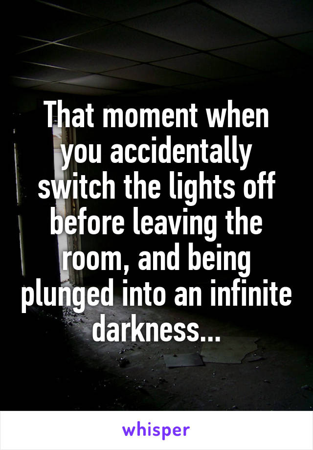 That moment when you accidentally switch the lights off before leaving the room, and being plunged into an infinite darkness...