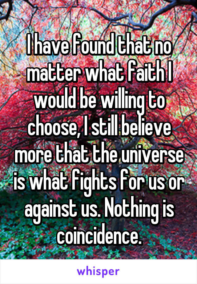 I have found that no matter what faith I would be willing to choose, I still believe more that the universe is what fights for us or against us. Nothing is coincidence.