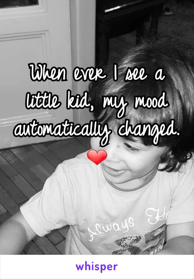 When ever I see a little kid, my mood automatically changed. ❤