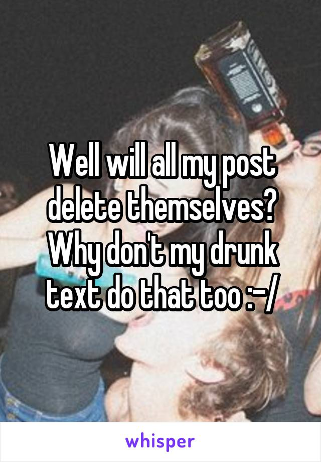 Well will all my post delete themselves? Why don't my drunk text do that too :-/