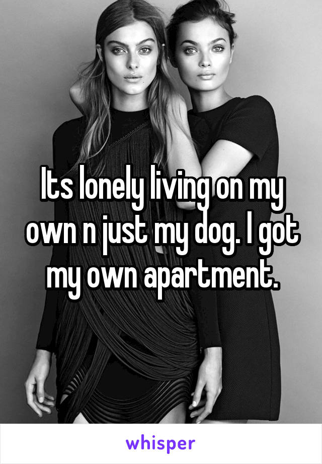 Its lonely living on my own n just my dog. I got my own apartment.