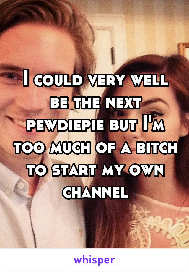 I could very well be the next pewdiepie but I'm too much of a bitch to start my own channel