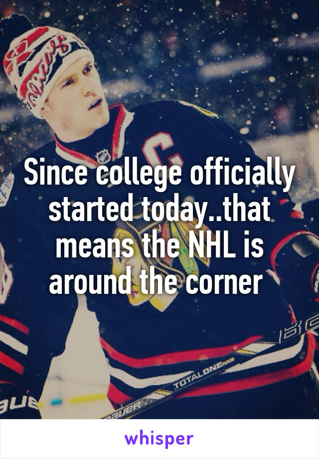 Since college officially started today..that means the NHL is around the corner
