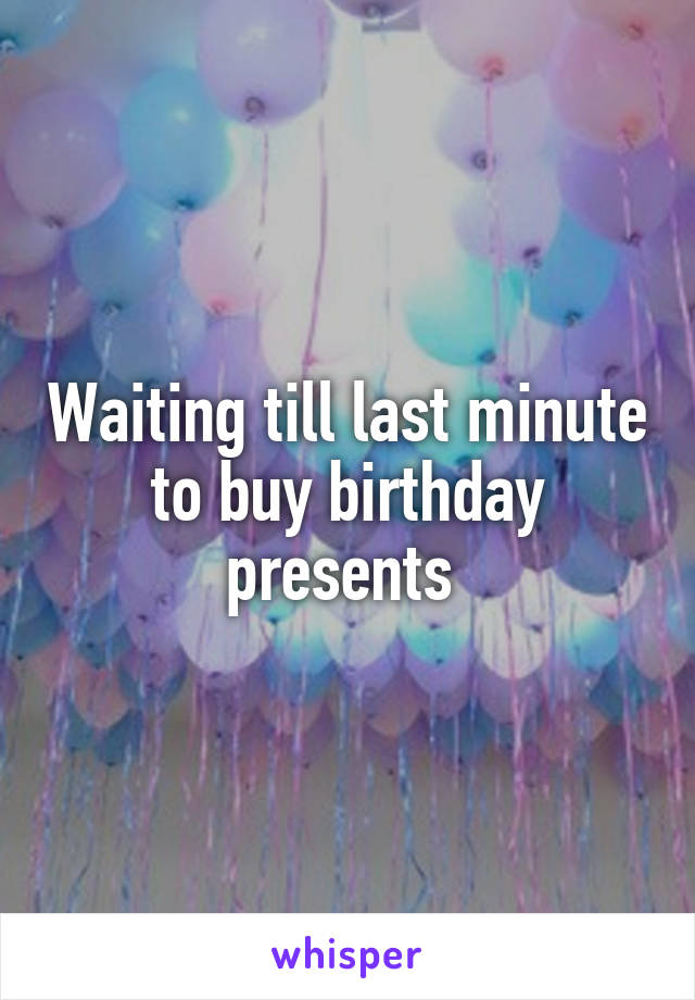 Waiting till last minute to buy birthday presents
